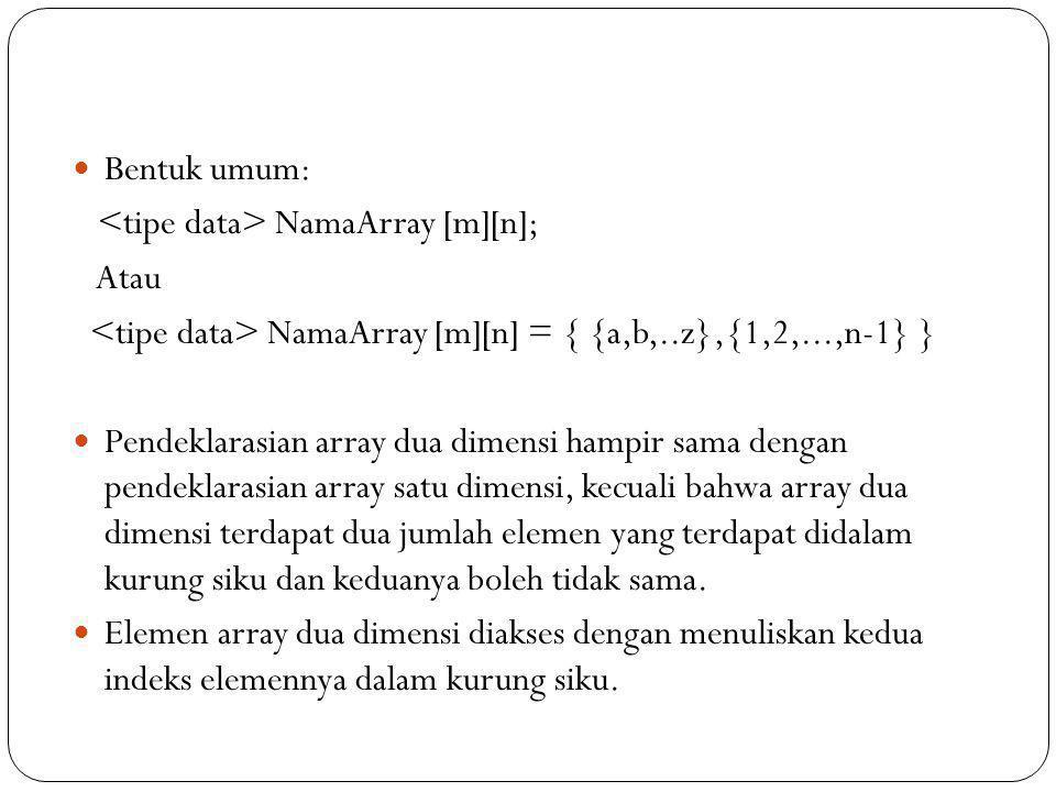 Bentuk umum: <tipe data> NamaArray [m][n]; Atau. <tipe data> NamaArray [m][n] = { {a,b,..z},{1,2,...,n-1} }